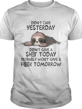 Sloth Didnt care yesterday dont give a shit today probably wont give a fuck tomorrow shirt