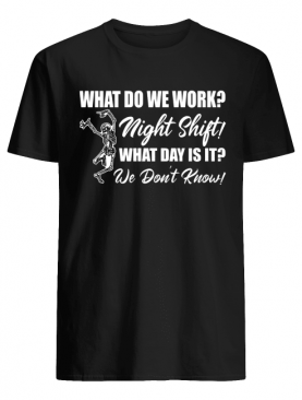 What Do We Work Night Shift What Day Is It We Don't Know Funny Nurse Shirt