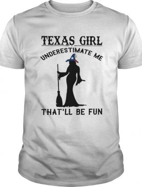Witch Texas girl underestimate me thatll be fun shirt LlMlTED EDlTlON