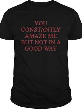 You constantly amaze me shirt