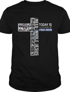 All I need to day is a little bit of and a Penn State whole lot of Jesus shirt