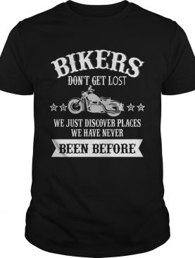 Bikers Dont Get Lost We Just Discover Places We Have Never Been Before TShirt
