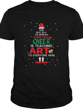 ELF The best way spread Christmas cheer is teaching art to everyone here shirt