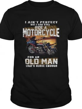 I Aint Perfect But I Can Still Ride A Motorcycle For An Old Man TShirt