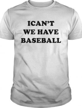 I cant we have baseball shirt