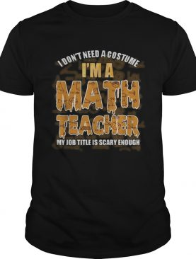 I dont need a costume Im a Math teacher my job title is scary enough shirt
