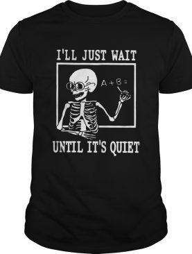 Ill just wait until its quiet shirt