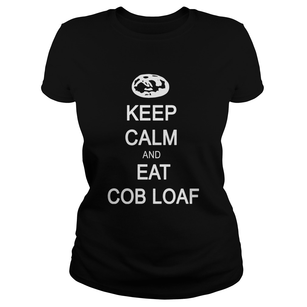 Keep calm and eat cob loaf  LlMlTED EDlTlON Classic Ladies