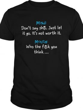 Mind Dont Say Shit Just Let It Go Its Not Worth It Mouth Who The Fuck You Think Shirt