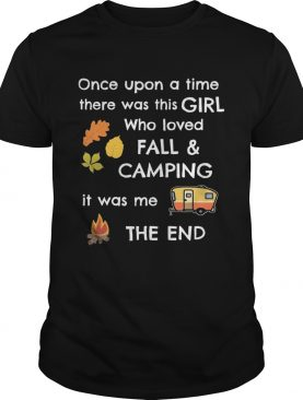 Once upon a time there was this girl who loved fall and camping it was me the end shirt