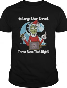 Rick Santa His Large Liver Shrank Three Sizes That Night shirt