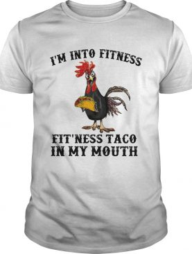 Rooster Im into fitness Fitness Taco in my mouth shirt