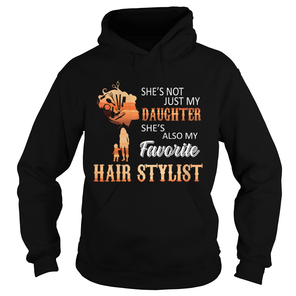 Shes Not Just My Daughter Shes Also My Favorite Hair Stylist TShirt Hoodie