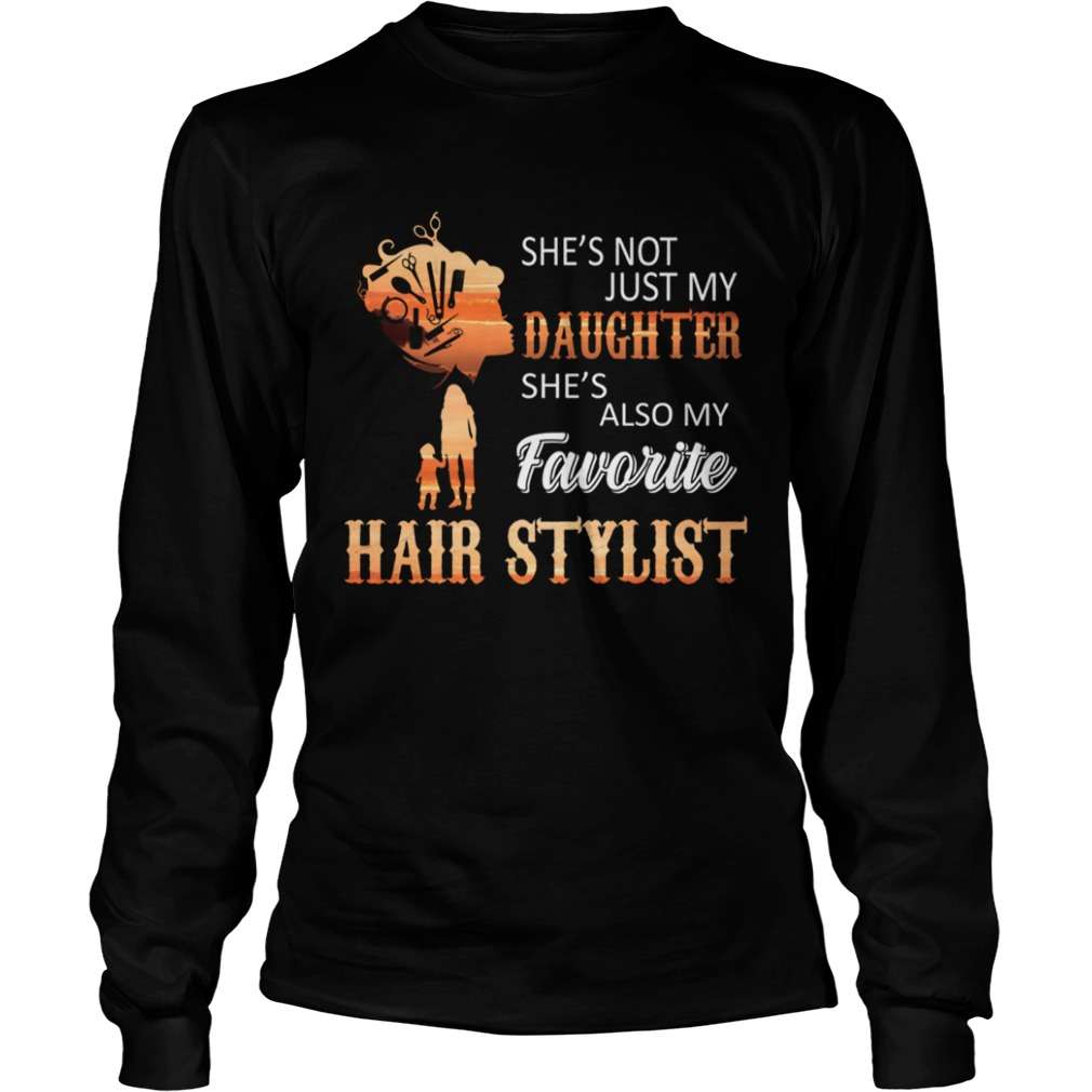 Shes Not Just My Daughter Shes Also My Favorite Hair Stylist TShirt LongSleeve