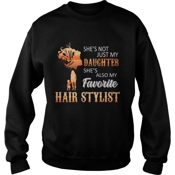 Shes Not Just My Daughter Shes Also My Favorite Hair Stylist TShirt Sweatshirt