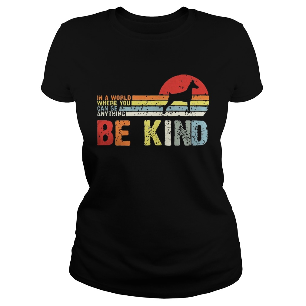 Vintage Doberman In A World Where You Can Be Anything Be Kind Shirt Classic Ladies