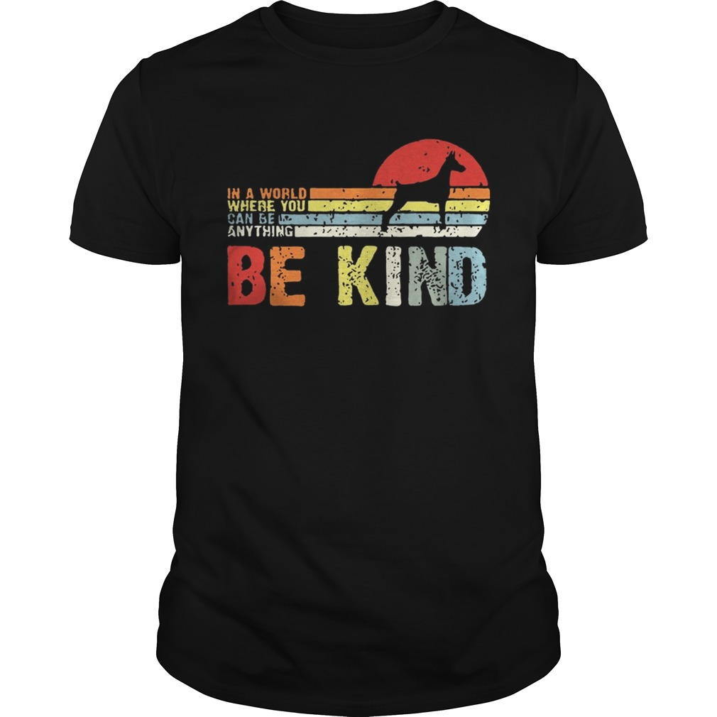 Vintage Doberman In A World Where You Can Be Anything Be Kind Shirt Unisex