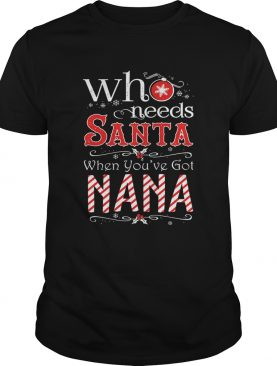 Who needs Santa when youve got nana shirt