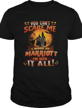 You cant scare me I work at marriott Ive seen it all shirt