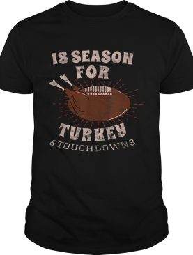 1573207071Is Season For Turkey And Touchdowns shirt