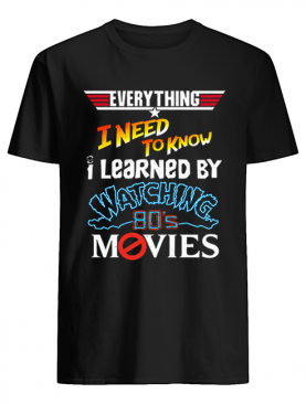Everything i need to know i learned by watching 80's movies shirt