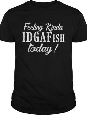 Feeling Kinda Idgaf Ish Today shirt