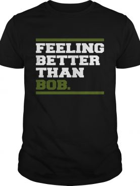 Feeling better than bob shirt