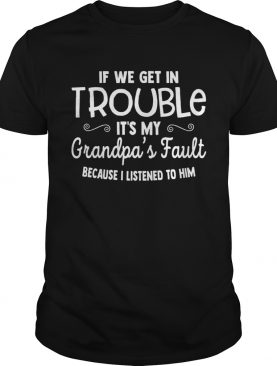 If We Get in Trouble Its My Grandpas Fault shirt