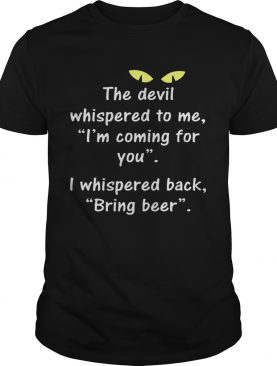 The Devil Whispered To Me I Whispered Back Bring Beer shirt