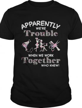 Hair Stylist Apparently Were Trouble When We Work Together Who Knew shirt