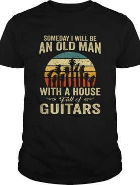 Someday i will be an old man with a house full of guitar vintage shirt