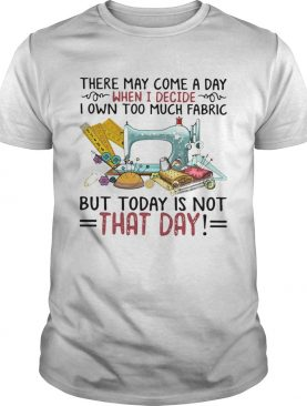 There May Come A Own Today Is Not That Day shirt