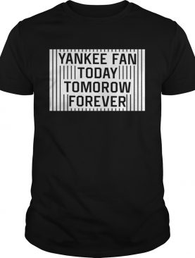 Yankee Fan Today Tomorrow Forever shirt