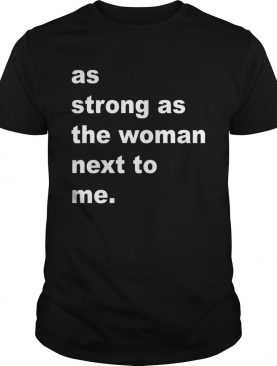 As Strong As The Woman Next To Me shirt