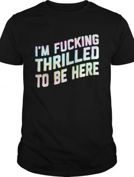 Im Fucking Thrilled To Be Here shirt