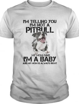 Im Telling You Im Not A Pitbull My Mom Said Im A Baby And My Mom Is Always Right shirt