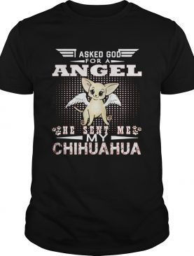 Asked God for an angel he sent me my Chihuahua shirt