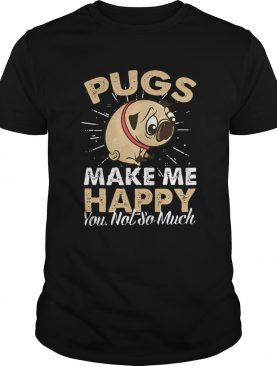 Pugs Make Me Happy You Not So Much shirt