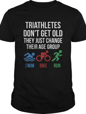 Triathletes Dont Get Old They Just Change Their Age Group Swim Bike Run shirt