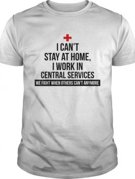 I Cant Stay At Home Im A Central Services shirt
