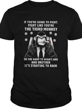 If Youre Going To Fight Like Youre The Third Monkey On Noahs Ark shirt