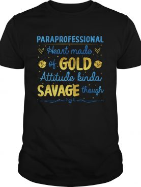 Paraprofessional heart made of gold attitude kinda savage though shirt
