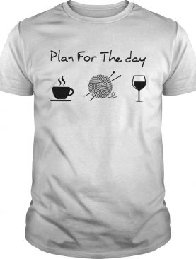 Plan For The Day Coffee Knitting Wine shirt