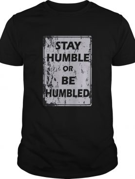 Stay humble or be humble shirt