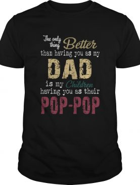 The Only Thing Better Than Having You As My Dad Is My Children Pop Pop shirt