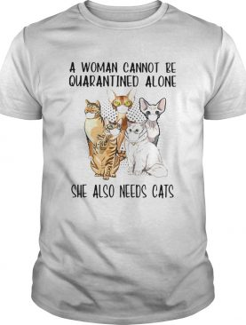 A Woman Cannot Be Quarantined Alone She Also Needs Cats shirt