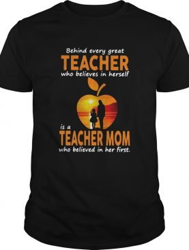 Behind Every Great Teacher Who Believes In Herself Is A Teacher Mom shirt