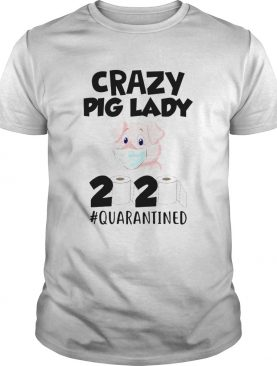 Crazy Pig Lady 2020 Quarantined shirt