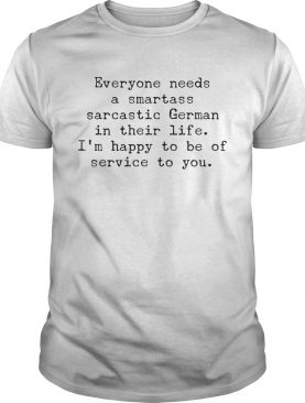 Everyone needs a smartass sarcastic German in their life shirt