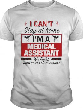 I Cant Stay At Home Im A Medical Assistant We Fight shirt